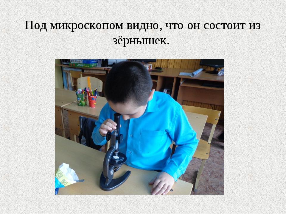 Под микроскопом видно, что он состоит из зёрнышек.