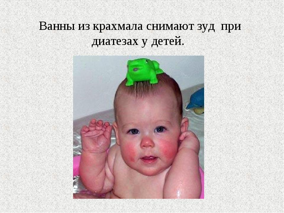 Ванны из крахмала снимают зуд при диатезах у детей.