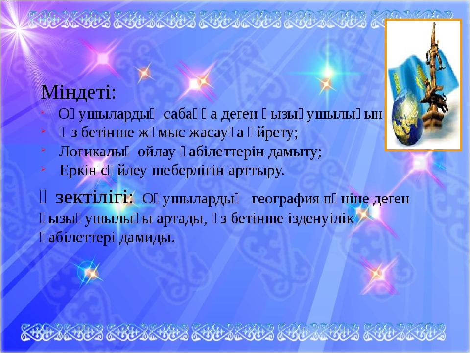Міндеті: Оқушылардың сабаққа деген қызығушылығын ояту; Өз бетінше жұмыс жаса...