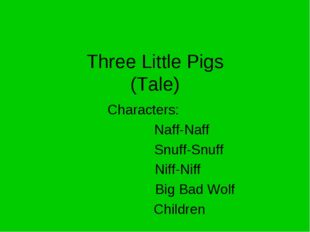 Three Little Pigs (Tale) Characters: 		 Naff-Naff Snuff-Snuff Niff-Niff Big B