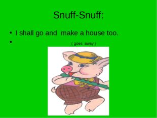 Snuff-Snuff: I shall go and make a house too. ( goes away )