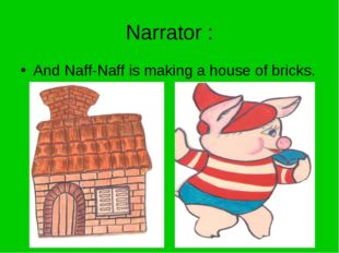 Narrator : And Naff-Naff is making a house of bricks.