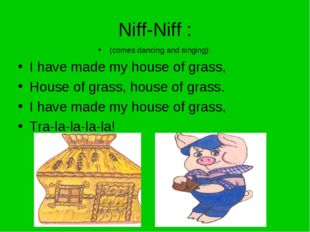 Niff-Niff : (comes dancing and singing): I have made my house of grass, House