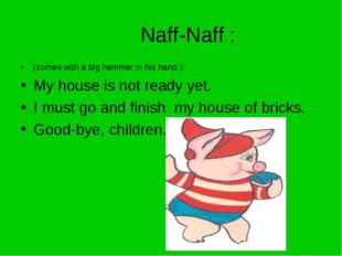 Naff-Naff : (comes with a big hammer in his hand ): My house is not ready yet