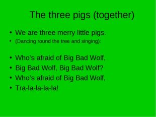 The three pigs (together) We are three merry little pigs. (Dancing round the