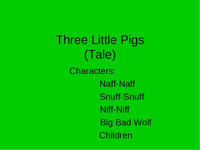 Three Little Pigs (Tale) Characters: 		 Naff-Naff Snuff-Snuff Niff-Niff Big B...