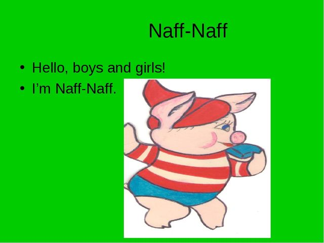 Naff-Naff Hello, boys and girls! I'm Naff-Naff.