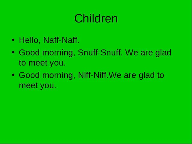 Children Hello, Naff-Naff. Good morning, Snuff-Snuff. We are glad to meet you...