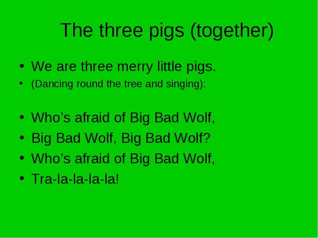 The three pigs (together) We are three merry little pigs. (Dancing round the...