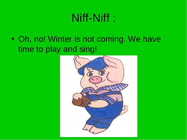Niff-Niff : Oh, no! Winter is not coming. We have time to play and sing!