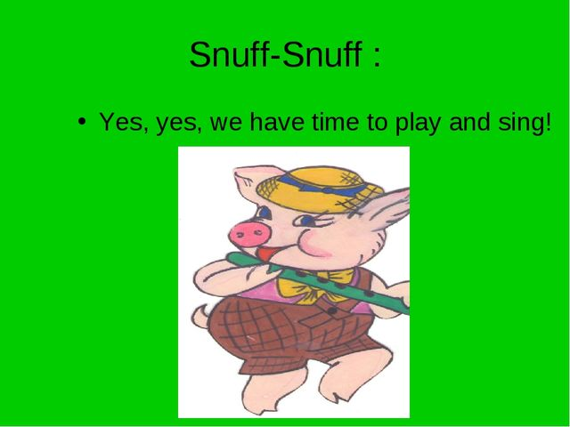 Snuff-Snuff : Yes, yes, we have time to play and sing!