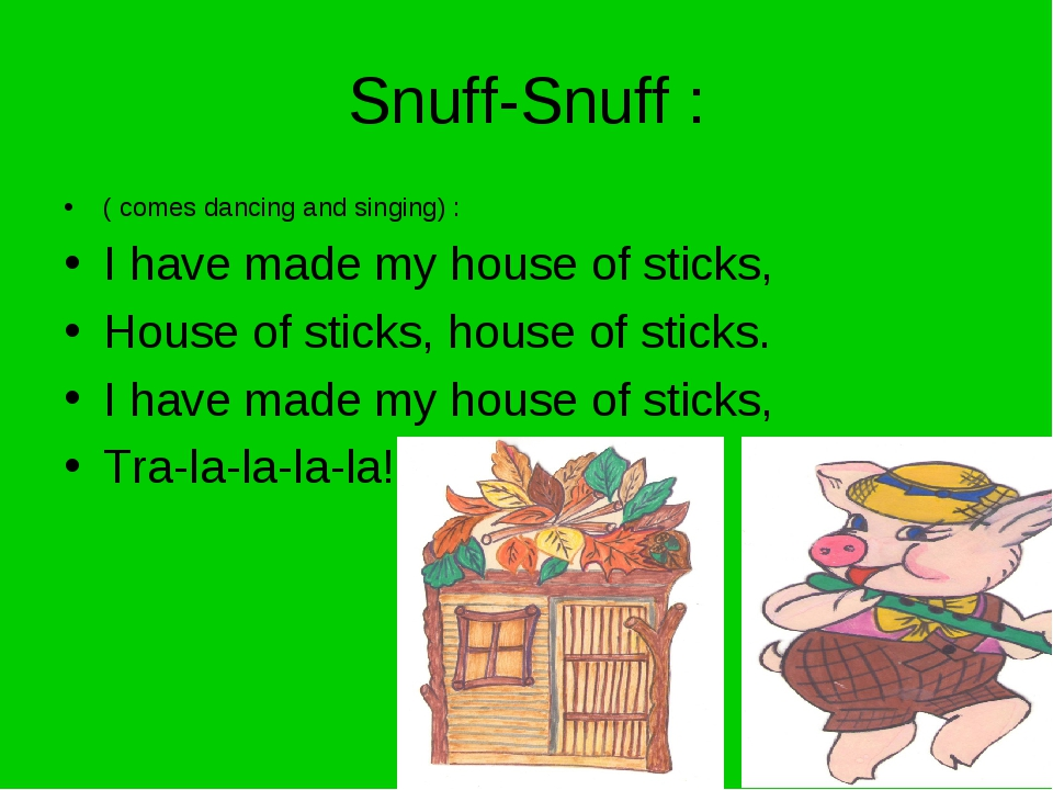 Snuff-Snuff : ( comes dancing and singing) : I have made my house of sticks,...