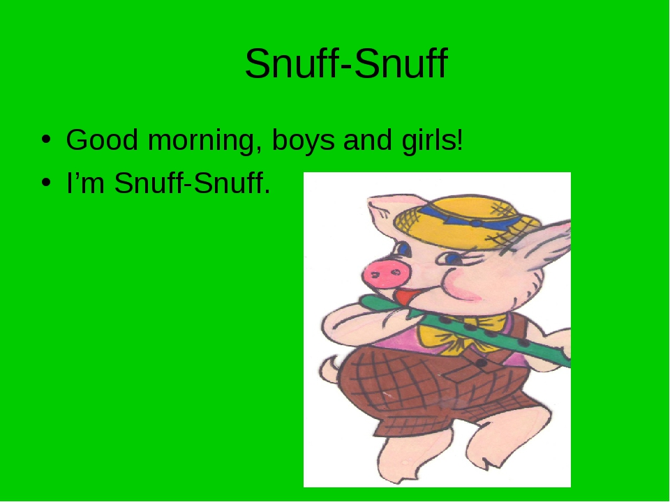 Snuff-Snuff Good morning, boys and girls! I'm Snuff-Snuff.