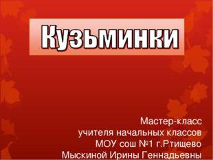 Мастер-класс учителя начальных классов МОУ сош №1 г.Ртищево Мыскиной Ирины Ге