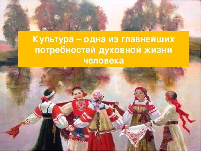 Культура – одна из главнейших потребностей духовной жизни человека