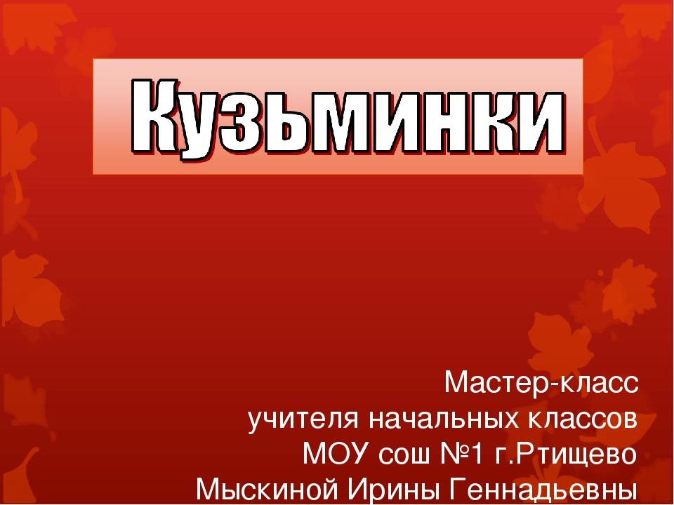 Мастер-класс учителя начальных классов МОУ сош №1 г.Ртищево Мыскиной Ирины Ге...