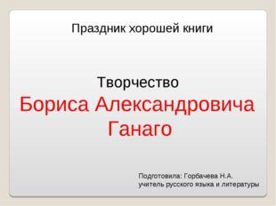 Праздник хорошей книги Творчество Бориса Александровича Ганаго Подготовила: Г