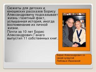 Сюжеты для детских и юношеских рассказов Борису Александровичу подсказывает ж