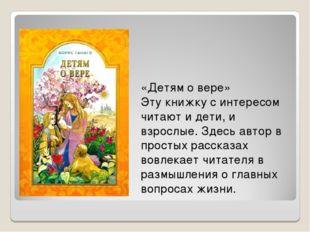 «Детям о вере» Эту книжку с интересом читают и дети, и взрослые. Здесь автор