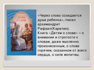 «Через слово созидается душа ребенка»,-писал архимандрит Рафаил(Карелин). Кни