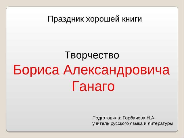 Праздник хорошей книги Творчество Бориса Александровича Ганаго Подготовила: Г...