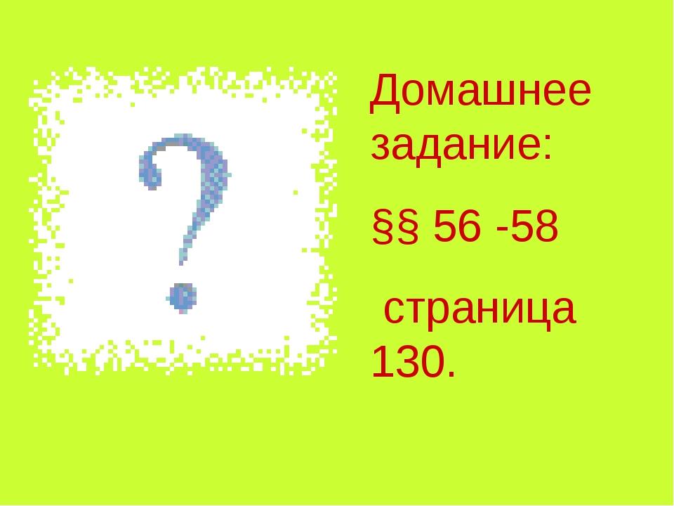 Домашнее задание: §§ 56 -58 страница 130.