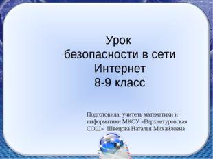Урок безопасности в сети Интернет 8-9 класс Подготовила: учитель математики и
