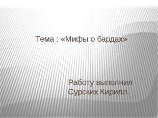 Тема : «Мифы о бардах» Работу выполнил Сурских Кирилл.