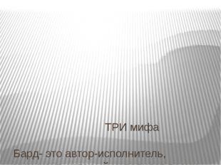 ТРИ мифа Бард- это автор-исполнитель, музыкант, который исполняет песни собс