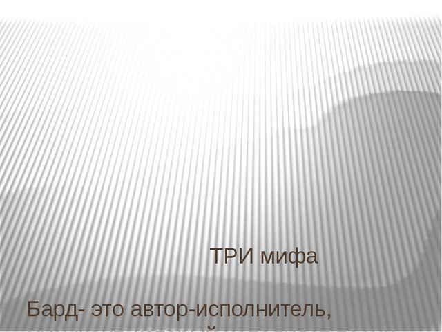 ТРИ мифа Бард- это автор-исполнитель, музыкант, который исполняет песни собс...
