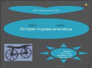 МКОУ Высокинская СОШ История создания велосипеда Выполнил: учитель МКОУ Высок