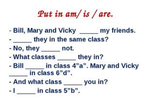 Put in am/ is / are. ‐ Bill, Mary and Vicky _____ my friends. ‐ _____ they i