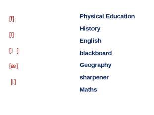 [f] [i] [ʤ] [æ] [ʃ] Physical Education History English blackboard Geography s