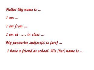 Hello! My name is ... I am ... I am from ... I am at …, in class ... My favou