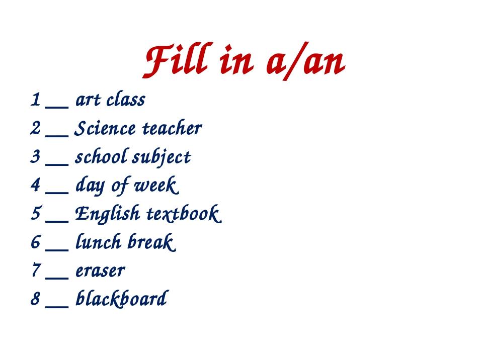 Fill in a/an 1 __ art class 2 __ Science teacher 3 __ school subject 4 __ day...