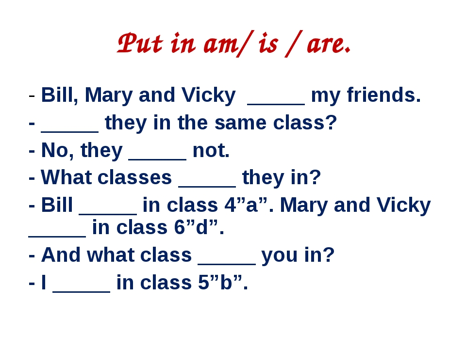 Put in am/ is / are. ‐ Bill, Mary and Vicky _____ my friends. ‐ _____ they i...