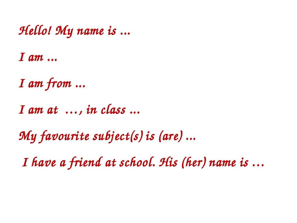 Hello! My name is ... I am ... I am from ... I am at …, in class ... My favou...