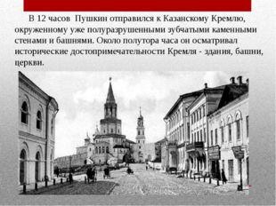 В 12 часов Пушкин отправился к Казанскому Кремлю, окруженному уже полуразруш