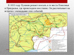 В 1833 году Пушкин решает поехать в те места Поволжья и Приуралья, где пр