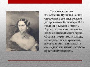 Свежие казанские впечатления Пушкина нашли отражение в его письме жене, дат
