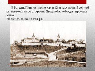 В Казань Пушкин приехал в 12-м часу ночи 5 сентября, въезжал он со ст