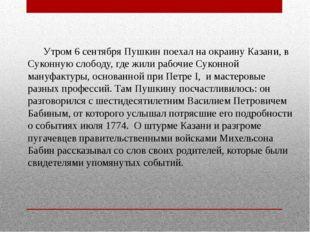 Утром 6 сентября Пушкин поехал на окраину Казани, в Суконную слободу, где жи
