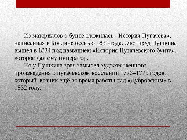 Из материалов о бунте сложилась «История Пугачева», написанная в Болдине...