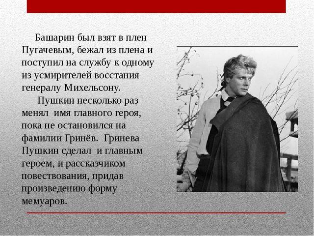 Башарин был взят в плен Пугачевым, бежал из плена и поступил на службу к одн...