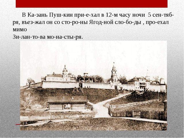 В Казань Пушкин приехал в 12-м часу ночи 5 сентября, въезжал он со ст...