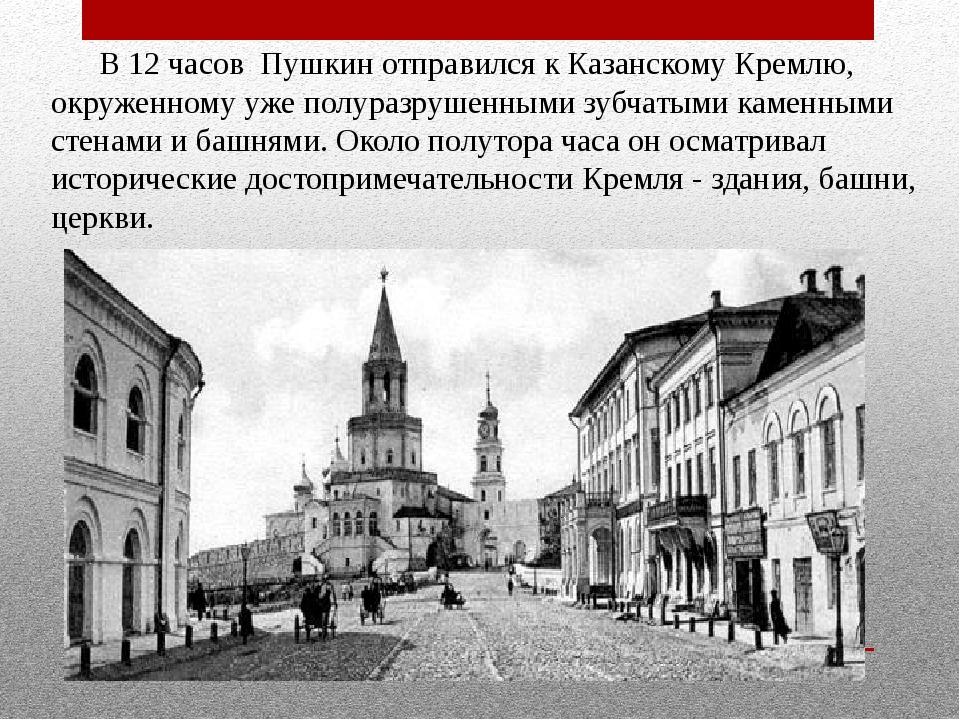 В 12 часов Пушкин отправился к Казанскому Кремлю, окруженному уже полуразруш...
