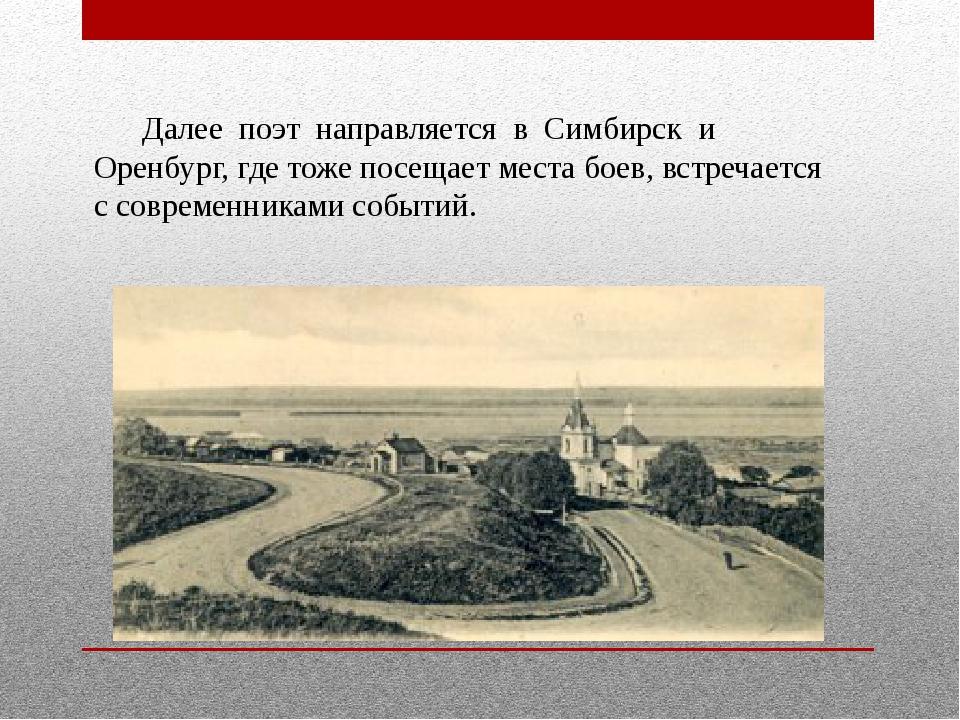 Далее поэт направляется в Симбирск и Оренбург, где тоже посещает места боев,...