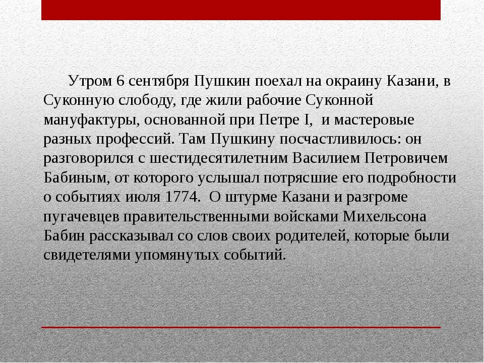 Утром 6 сентября Пушкин поехал на окраину Казани, в Суконную слободу, где жи...