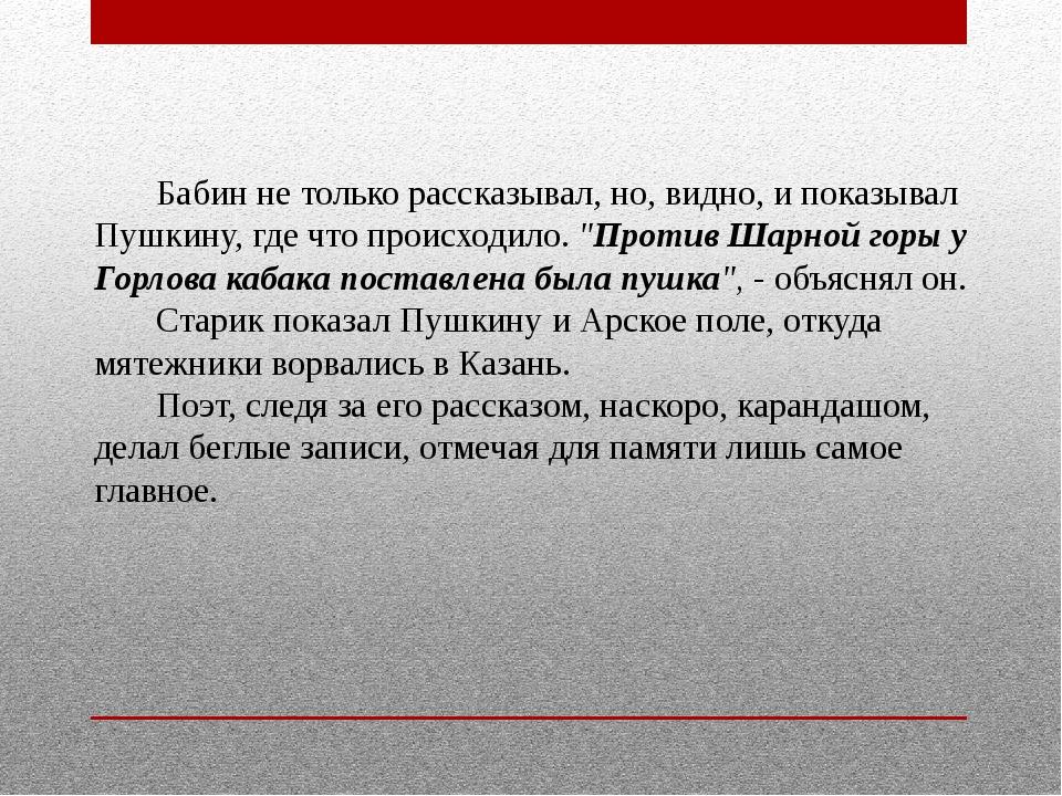Бабин не только рассказывал, но, видно, и показывал Пушкину, где что происх...