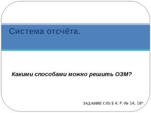 Система отсчёта. ЗАДАНИЕ С/П: § 4; Р.-№ 14, 16*. Какими способами можно решит